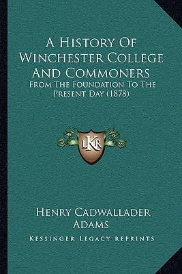 A   History of Winchester College and Commoners a History of Winchester College and Commoners: From the Foundation to the Present Day (1878) from the by Adams, Henry Cadwallader [Paperback]
